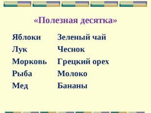 «Полезная десятка» ЯблокиЗеленый чай ЛукЧеснок МорковьГрецкий орех Рыба