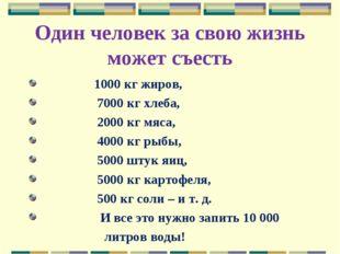 Один человек за свою жизнь может съесть 1000 кг жиров, 7000 кг хлеба, 200
