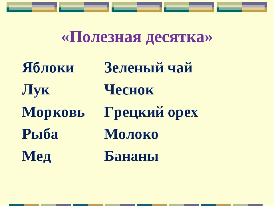 «Полезная десятка» ЯблокиЗеленый чай ЛукЧеснок МорковьГрецкий орех Рыба...