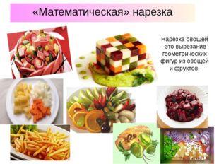 «Математическая» нарезка Нарезка овощей -это вырезание геометрических фигур и