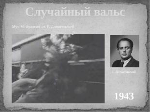 Случайный вальс 1943 Муз. М. Фрадкин, сл. Е. Долматовский Е. Долматовский