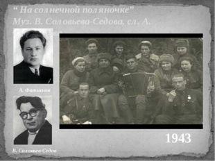 """"""" На солнечной поляночке"""" Муз. В. Соловьева-Седова, сл. А. Фатьянова 1943 А."""