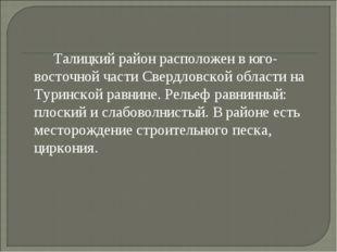 Талицкий район расположен в юго-восточной части Свердловской области на Тури