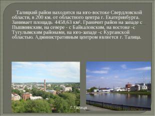 Талицкий район находится на юго-востоке Свердловской области, в 200 км. от о