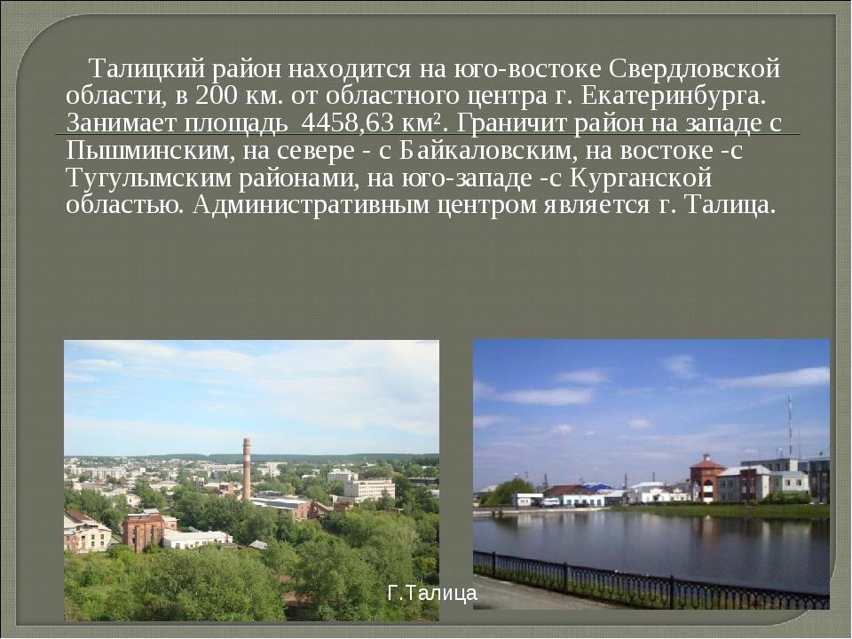 Талицкий район находится на юго-востоке Свердловской области, в 200 км. от о...