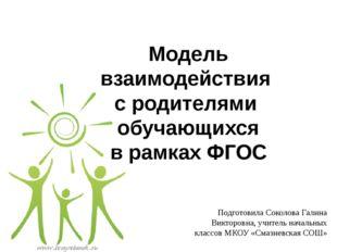 Модель взаимодействия с родителями обучающихся в рамках ФГОС Подготовила Соко