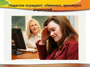 Педагоги осуждают, обвиняют, критикуют родителей …