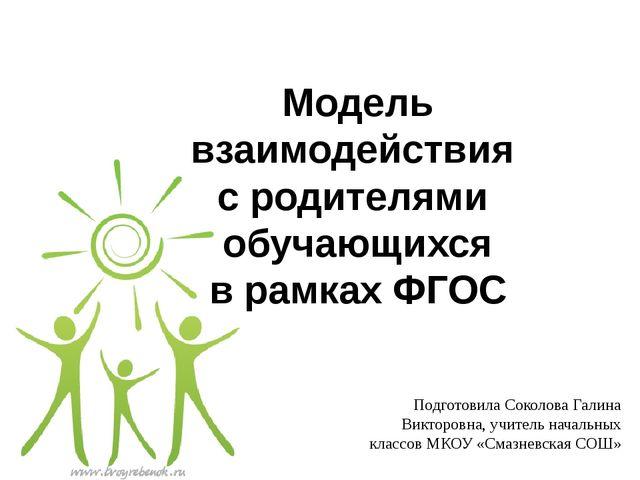 Модель взаимодействия с родителями обучающихся в рамках ФГОС Подготовила Соко...