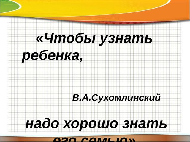 «Чтобы узнать ребенка, надо хорошо знать его семью» В.А.Сухомлинский