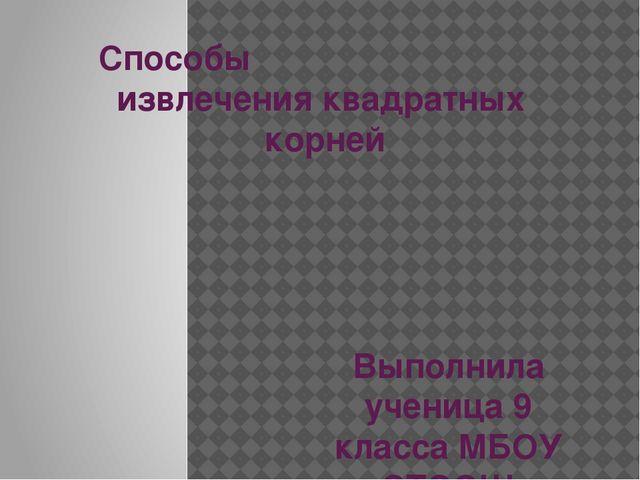 Способы извлечения квадратных корней Выполнила ученица 9 класса МБОУ «СТООШ»...