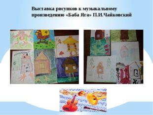 Выставка рисунков к музыкальному произведению «Баба Яга» П.И.Чайковский