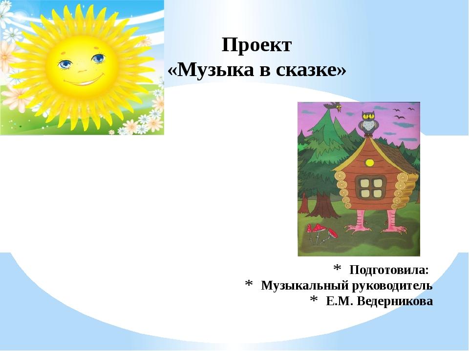 Подготовила: Музыкальный руководитель Е.М. Ведерникова Проект «Музыка в сказке»