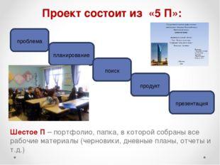 Проект состоит из «5 П»: Шестое П – портфолио, папка, в которой собраны все р