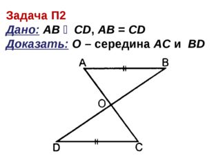 Задача П2 Дано: АВ ‖ CD, AB = CD Доказать: О – середина АC и ВD