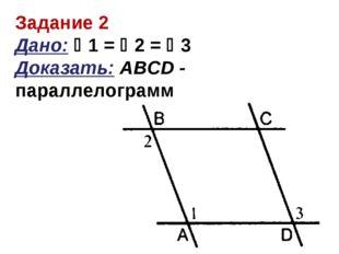 Задание 2 Дано: 1 = 2 = 3 Доказать: АBCD - параллелограмм
