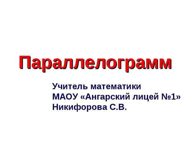 Параллелограмм Учитель математики МАОУ «Ангарский лицей №1» Никифорова С.В.
