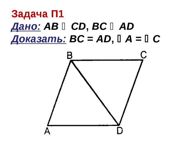 Задача П1 Дано: АВ ‖ CD, BC ‖ AD Доказать: BC = AD, A = C