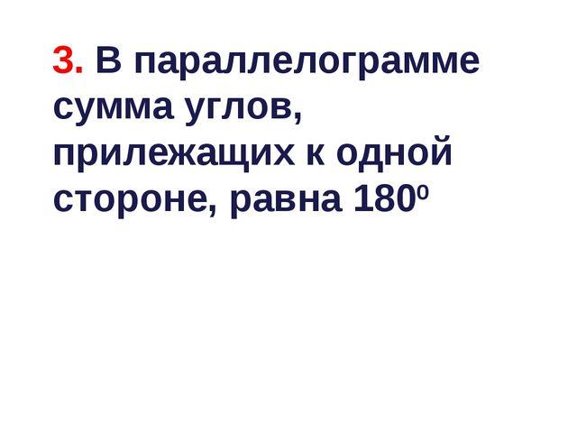 3. В параллелограмме сумма углов, прилежащих к одной стороне, равна 1800