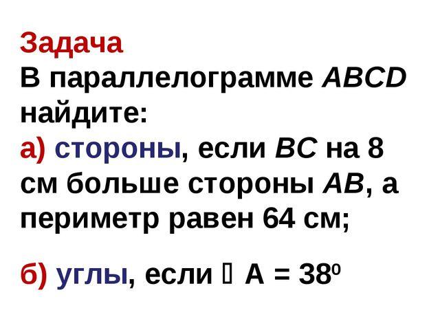 Задача В параллелограмме ABCD найдите: а) стороны, если BC на 8 см больше сто...