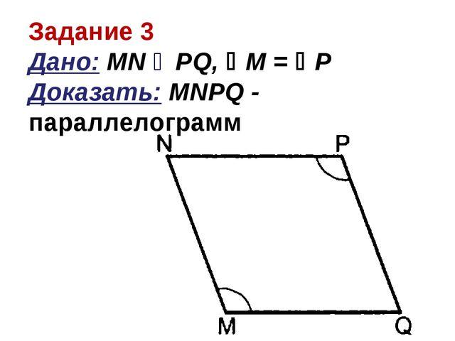 Задание 3 Дано: MN ‖ PQ, М = Р Доказать: MNPQ - параллелограмм