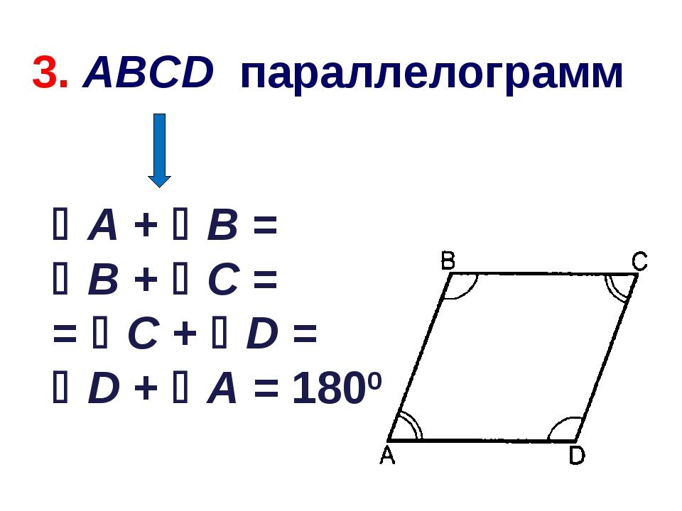 A + B = B + C = = C + D = D + A = 1800 3. ABCD параллелограмм