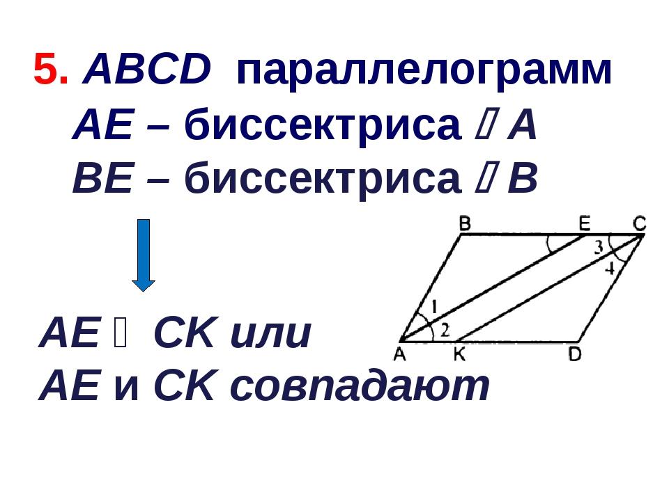 AЕ ‖ СK или AЕ и СK совпадают 5. ABCD параллелограмм АЕ – биссектриса А ВЕ –...