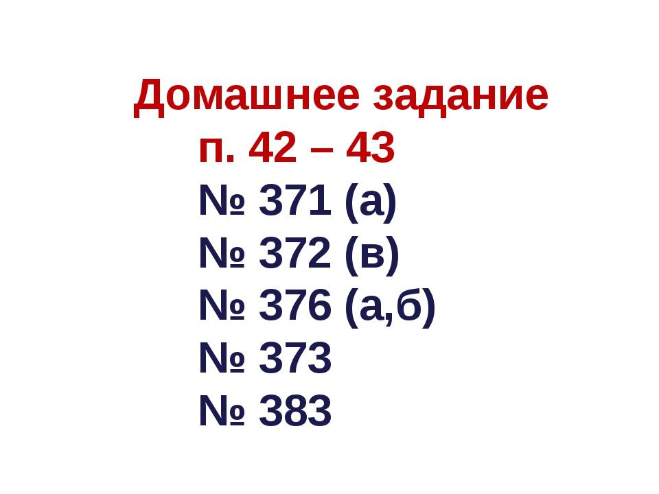 Домашнее задание п. 42 – 43 № 371 (а) № 372 (в) № 376 (а,б) № 373 № 383