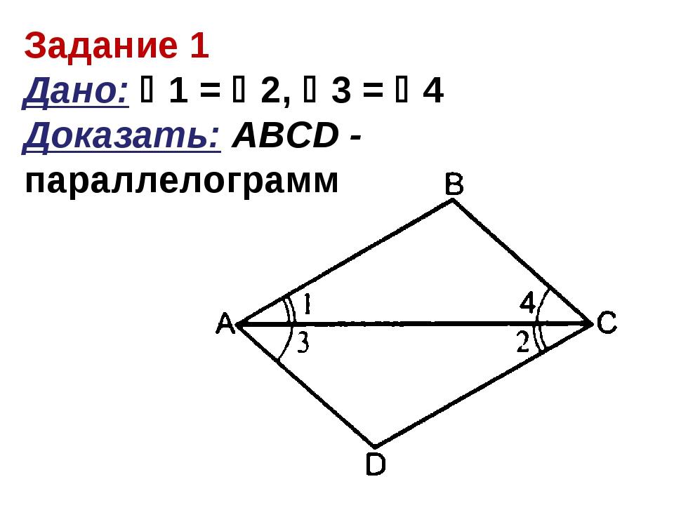 Задание 1 Дано: 1 = 2, 3 = 4 Доказать: АBCD - параллелограмм