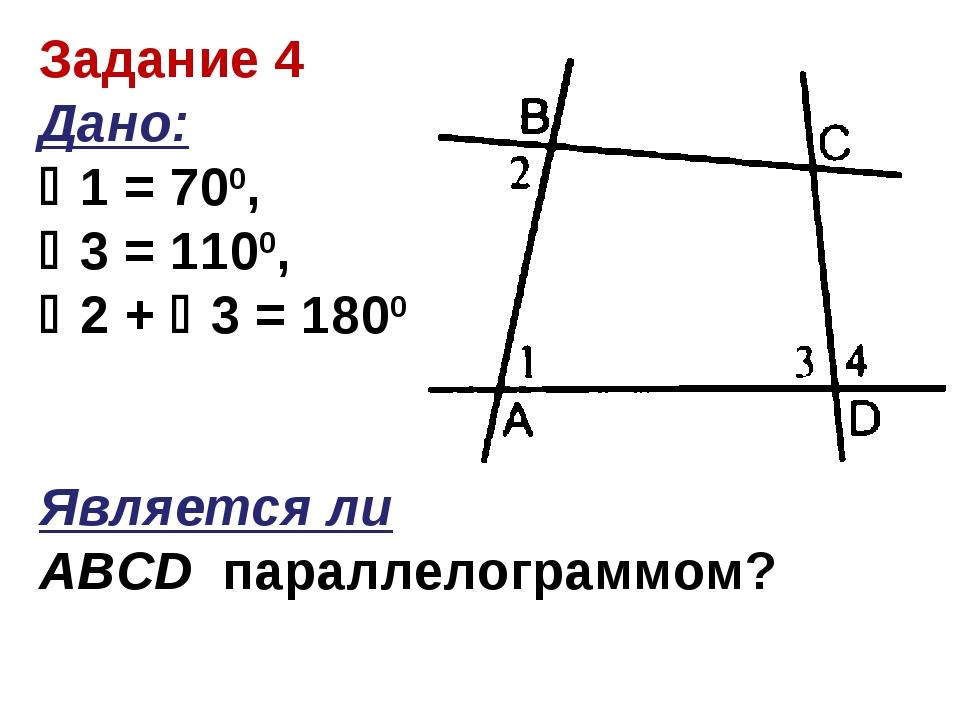Задание 4 Дано: 1 = 700, 3 = 1100, 2 + 3 = 1800 Является ли ABCD параллел...