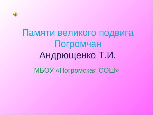 Памяти великого подвига Погромчан Андрющенко Т.И. МБОУ «Погромская СОШ»