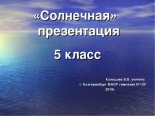 «Солнечная» презентация 5 класс Кольцова В.В. учитель г. Екатеринбург МАОУ ги