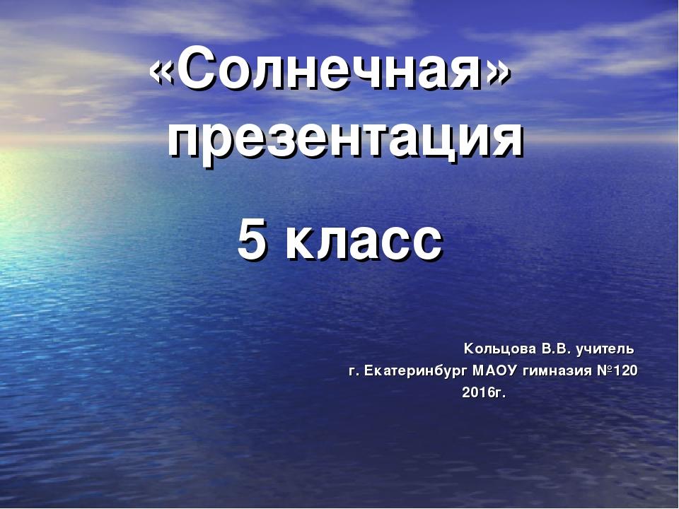 «Солнечная» презентация 5 класс Кольцова В.В. учитель г. Екатеринбург МАОУ ги...