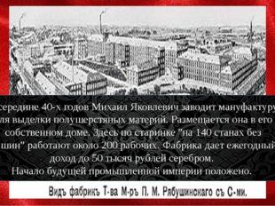В середине 40-х годов Михаил Яковлевич заводит мануфактуру для выделки полуш