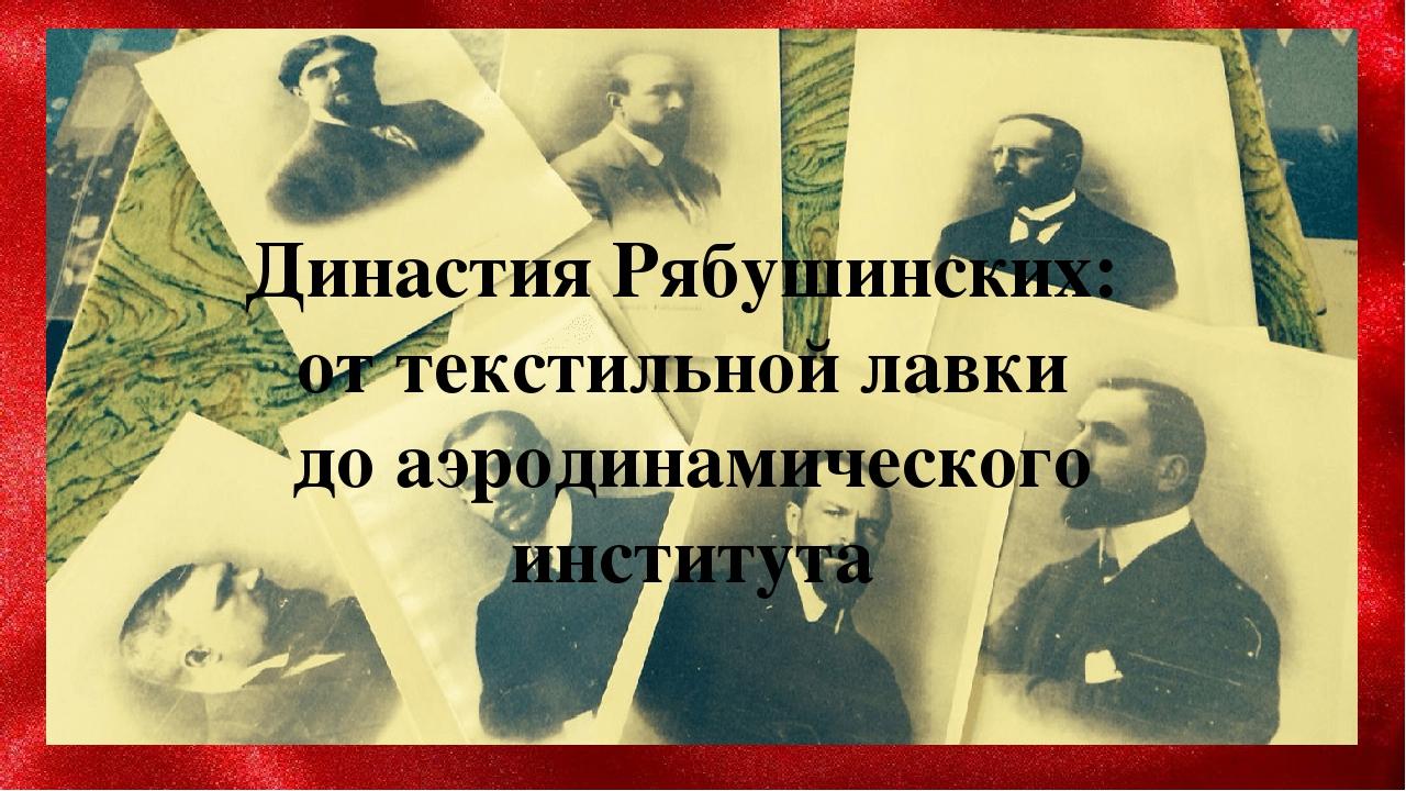 Династия Рябушинских: от текстильной лавки до аэродинамического института