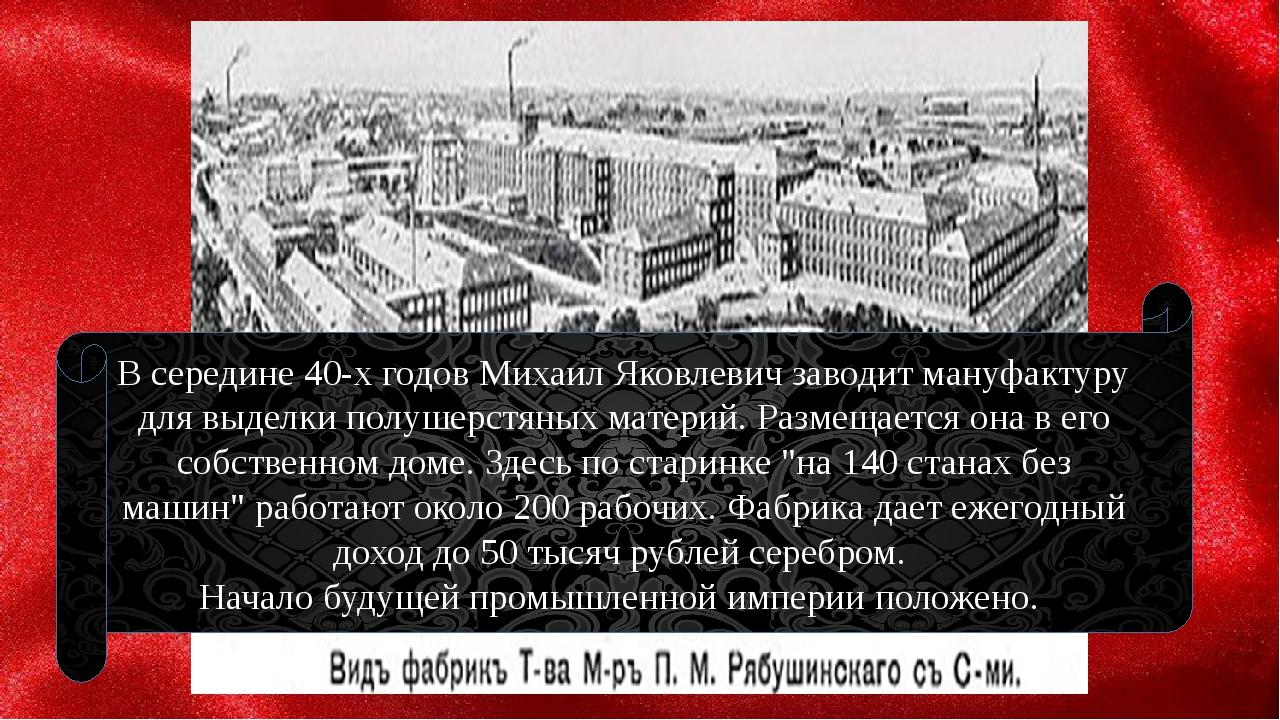 В середине 40-х годов Михаил Яковлевич заводит мануфактуру для выделки полуш...