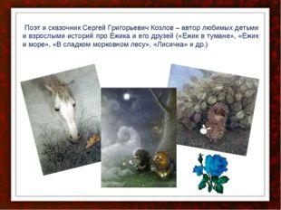 Поэт и сказочник Сергей Григорьевич Козлов – автор любимых детьми и взрослым