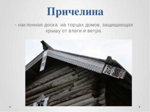 Причелина - наклонная доска на торцах домов, защищающая крышу от влаги и ветра.