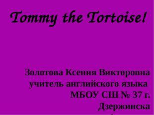 Tommy the Tortoise! Золотова Ксения Викторовна учитель английского языка МБОУ