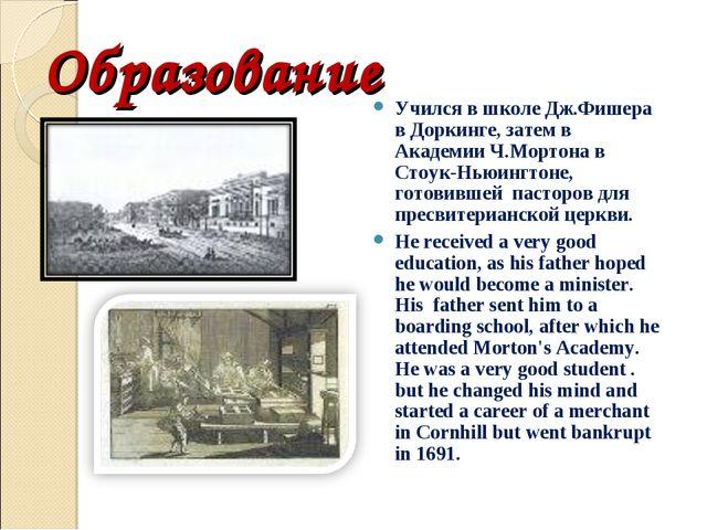 Образование Учился в школе Дж.Фишера в Доркинге, затем в Академии Ч.Мортона в...