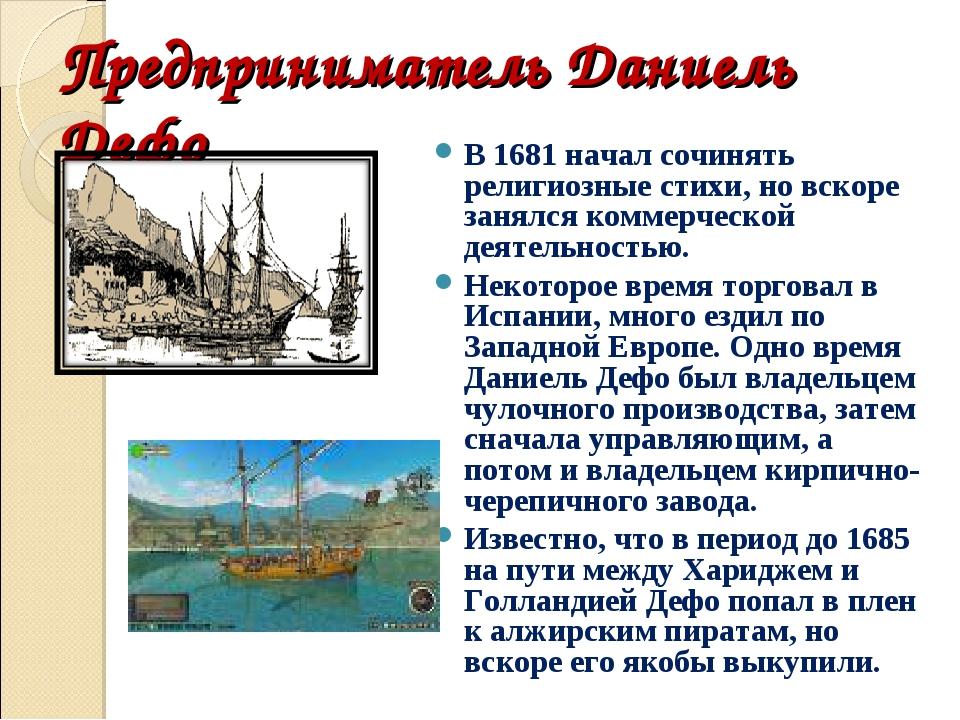 Предприниматель Даниель Дефо В 1681 начал сочинять религиозные стихи, но вско...