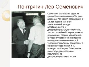 Понтрягин Лев Семенович Советский математик, один из крупнейших математиков X
