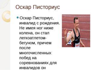 Оскар Писториус Оскар Писториус, инвалид с рождения. Не имея ног ниже колена,