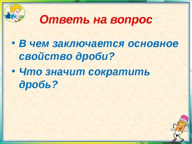 Ответь на вопрос В чем заключается основное свойство дроби? Что значит сократ...