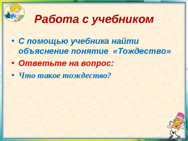 Работа с учебником С помощью учебника найти объяснение понятие «Тождество» От...
