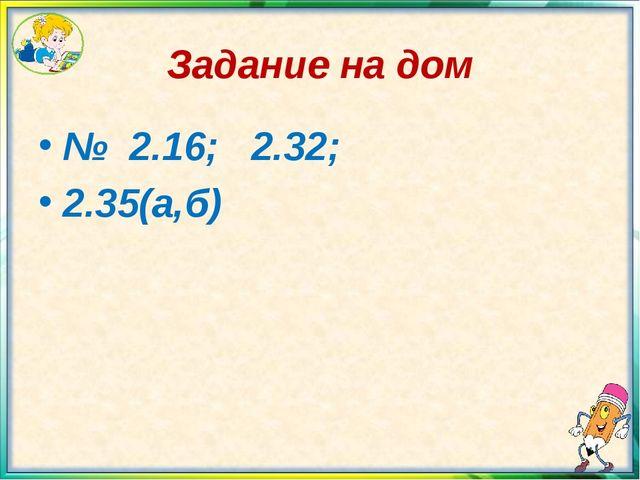 Задание на дом № 2.16; 2.32; 2.35(а,б)