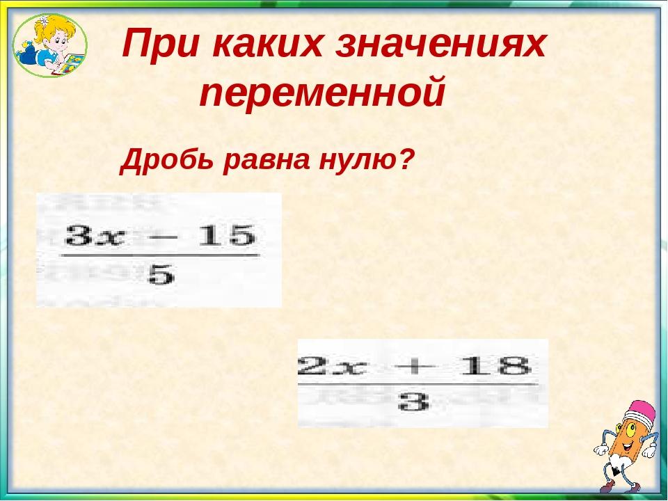 При каких значениях переменной Дробь равна нулю?