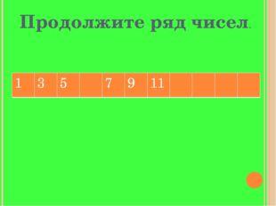 Продолжите ряд чисел. 1 3 5 7 9 11
