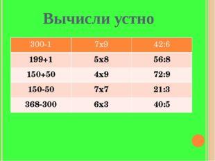Вычисли устно 300-1 7х9 42:6 199+1 5х8 56:8 150+50 4х9 72:9 150-50 7х7 21:3 3