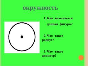 окружность 1. Как называется данная фигура? 2. Что такое радиус? 3. Что такое