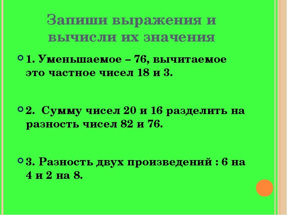 Запиши выражения и вычисли их значения 1. Уменьшаемое – 76, вычитаемое это ча...
